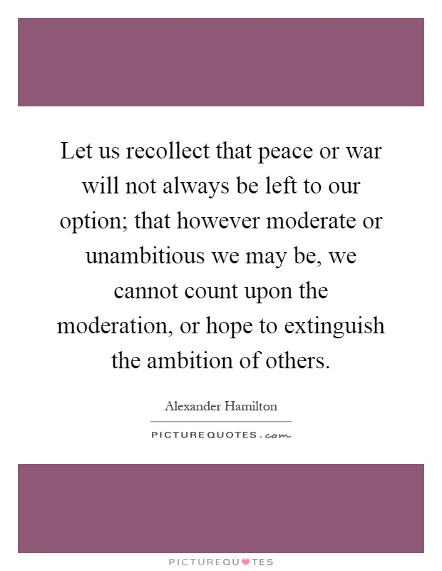 Let us recollect that peace or war will not always be left to our option; that however moderate or unambitious we may be, we cannot count upon the moderation, or hope to extinguish the ambition of others Picture Quote #1