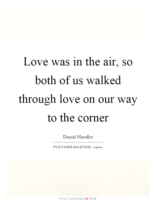 Love was in the air, so both of us walked through love on our way to the corner Picture Quote #1