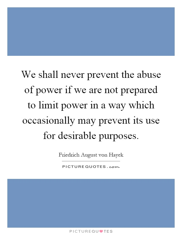 We shall never prevent the abuse of power if we are not prepared to limit power in a way which occasionally may prevent its use for desirable purposes Picture Quote #1