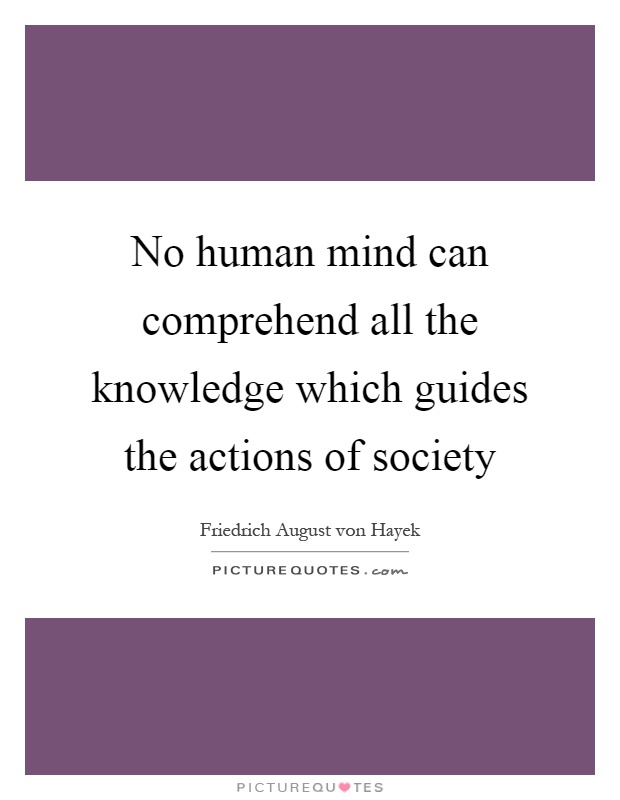 No human mind can comprehend all the knowledge which guides the actions of society Picture Quote #1