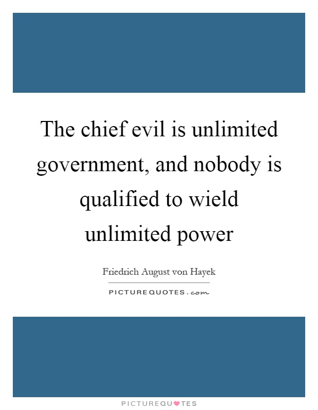 The chief evil is unlimited government, and nobody is qualified to wield unlimited power Picture Quote #1