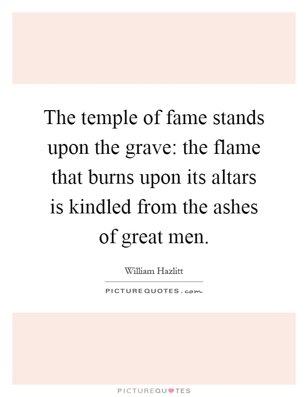 The temple of fame stands upon the grave: the flame that burns upon its altars is kindled from the ashes of great men Picture Quote #1