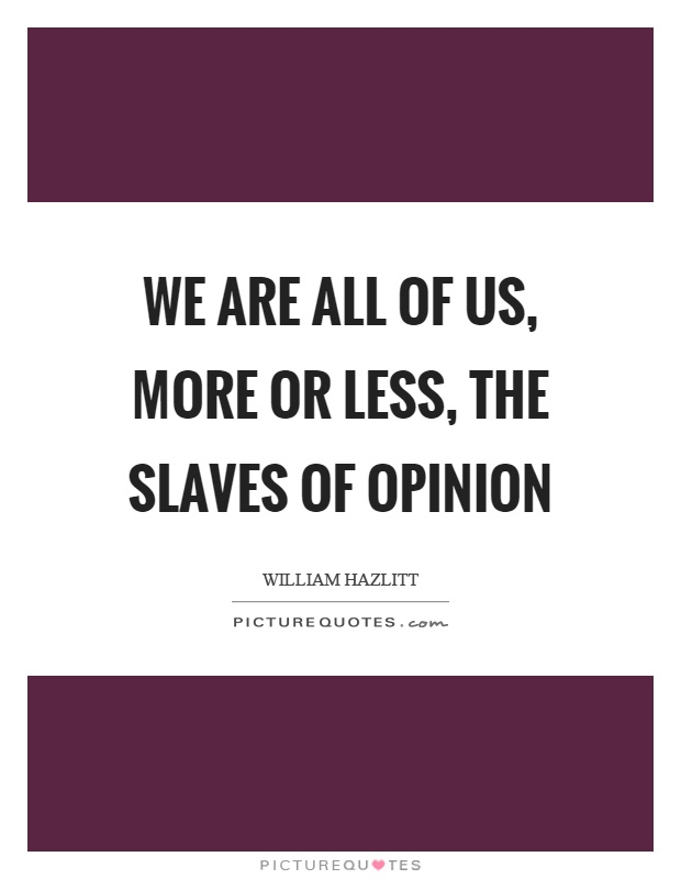 We are all of us, more or less, the slaves of opinion Picture Quote #1