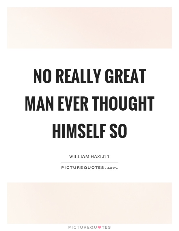 No really great man ever thought himself so Picture Quote #1