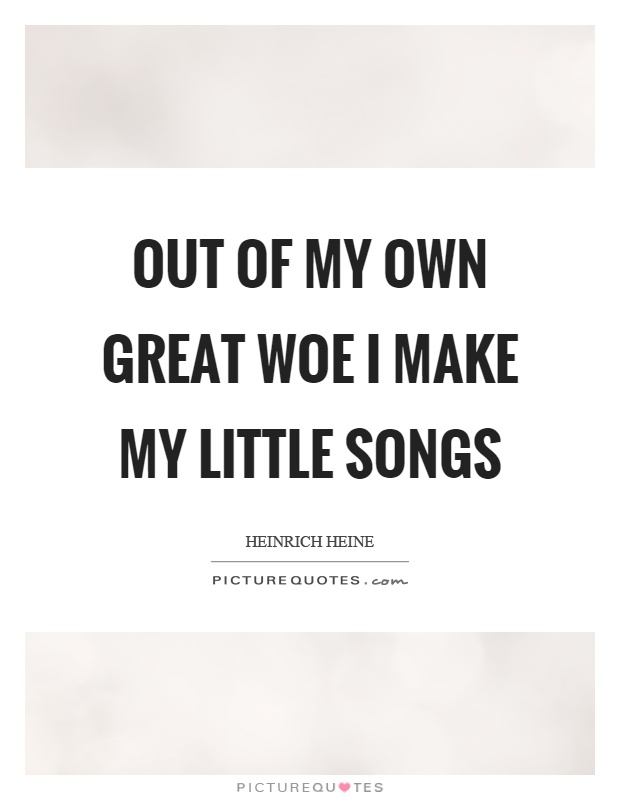 Out of my own great woe I make my little songs Picture Quote #1