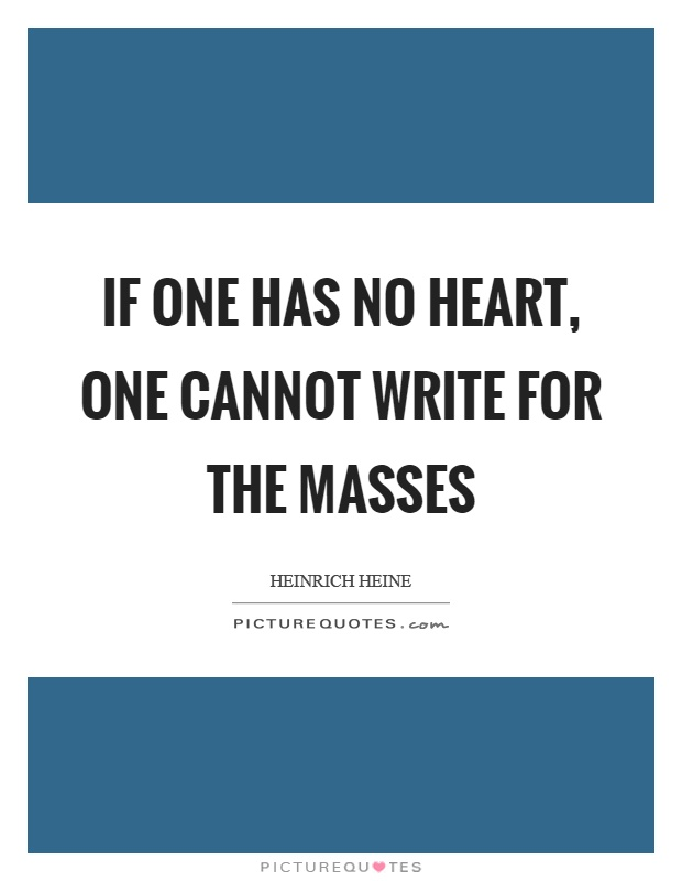 If one has no heart, one cannot write for the masses Picture Quote #1