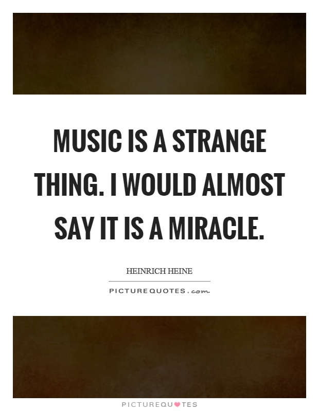 Music is a strange thing. I would almost say it is a miracle Picture Quote #1