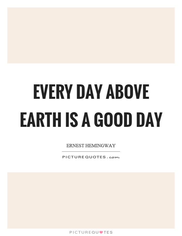 Every day above earth is a good day Picture Quote #1