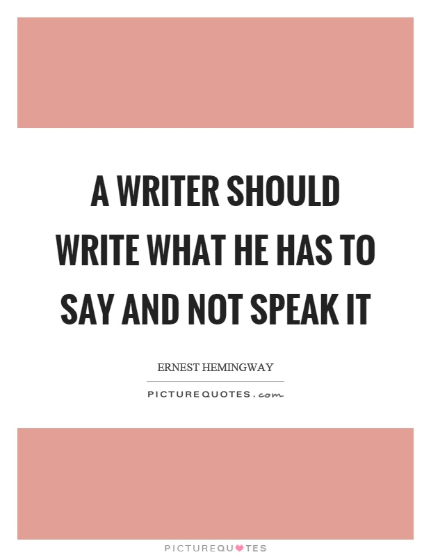 A writer should write what he has to say and not speak it Picture Quote #1