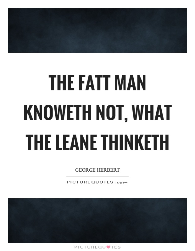 The fatt man knoweth not, what the leane thinketh Picture Quote #1