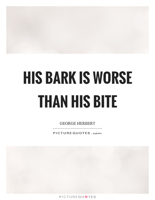 His bark is worse than his bite Picture Quote #1