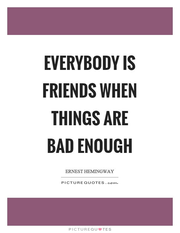 Everybody is friends when things are bad enough Picture Quote #1