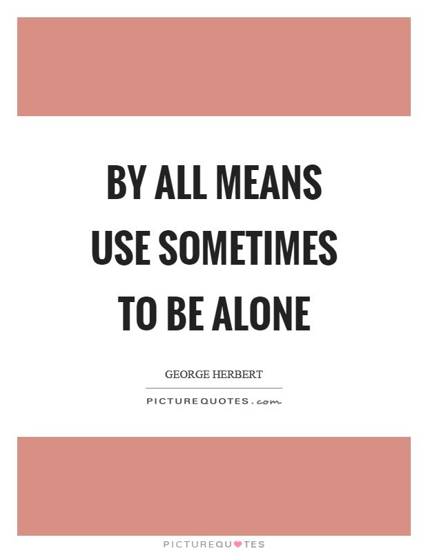 By all means use sometimes to be alone Picture Quote #1