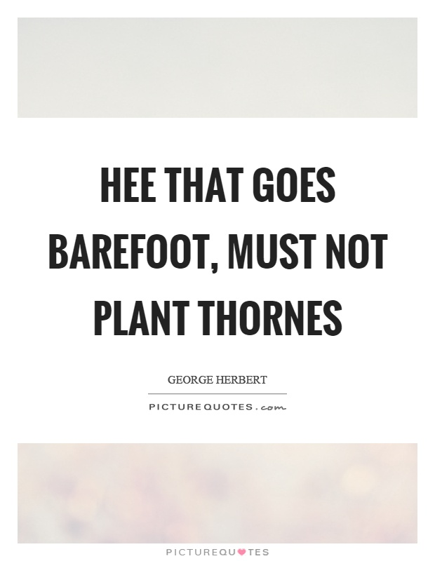 Hee that goes barefoot, must not plant thornes Picture Quote #1