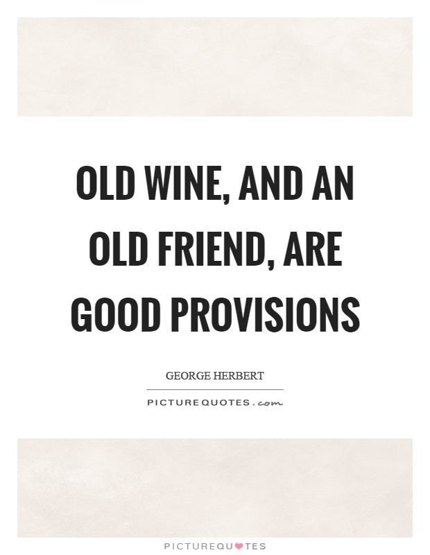 Old wine, and an old friend, are good provisions Picture Quote #1