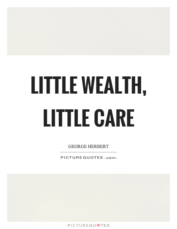Little wealth, little care Picture Quote #1