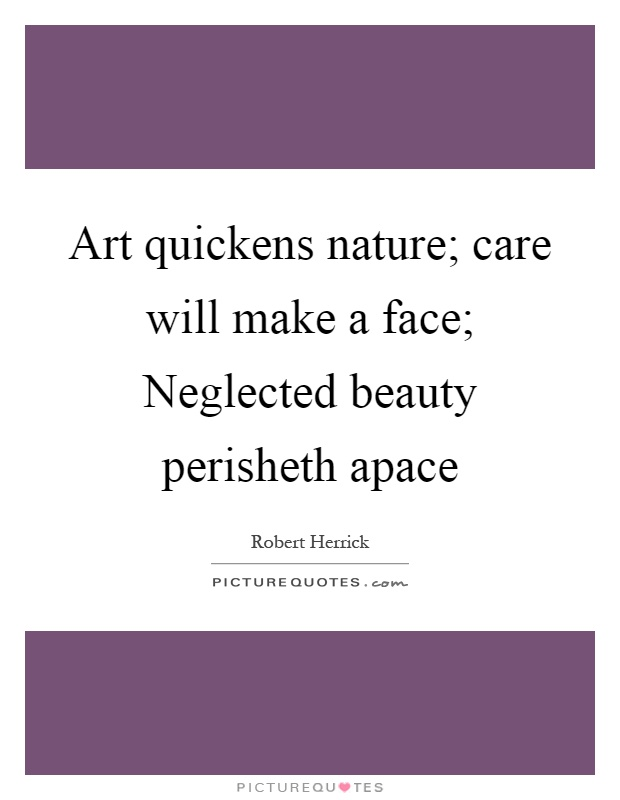 Art quickens nature; care will make a face; Neglected beauty perisheth apace Picture Quote #1