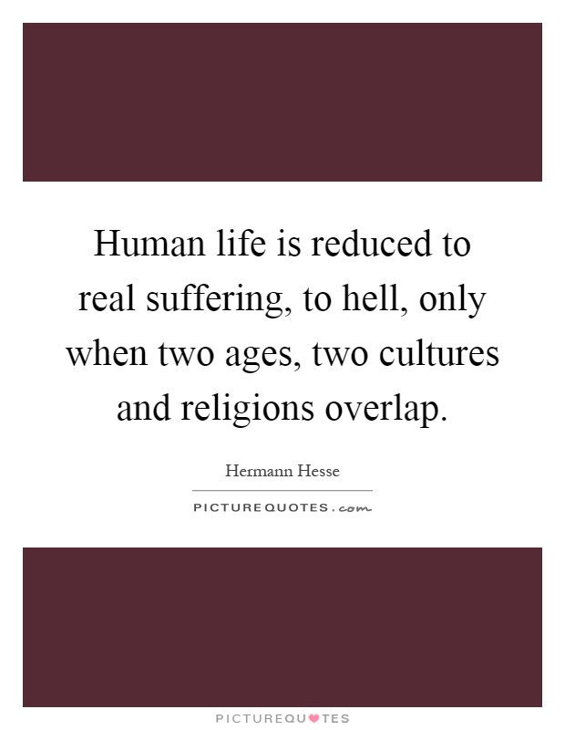 Human life is reduced to real suffering, to hell, only when two ages, two cultures and religions overlap Picture Quote #1