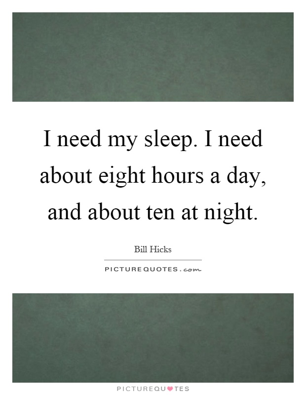 I need my sleep. I need about eight hours a day, and about ten at night Picture Quote #1