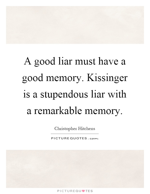 A good liar must have a good memory. Kissinger is a stupendous liar with a remarkable memory Picture Quote #1