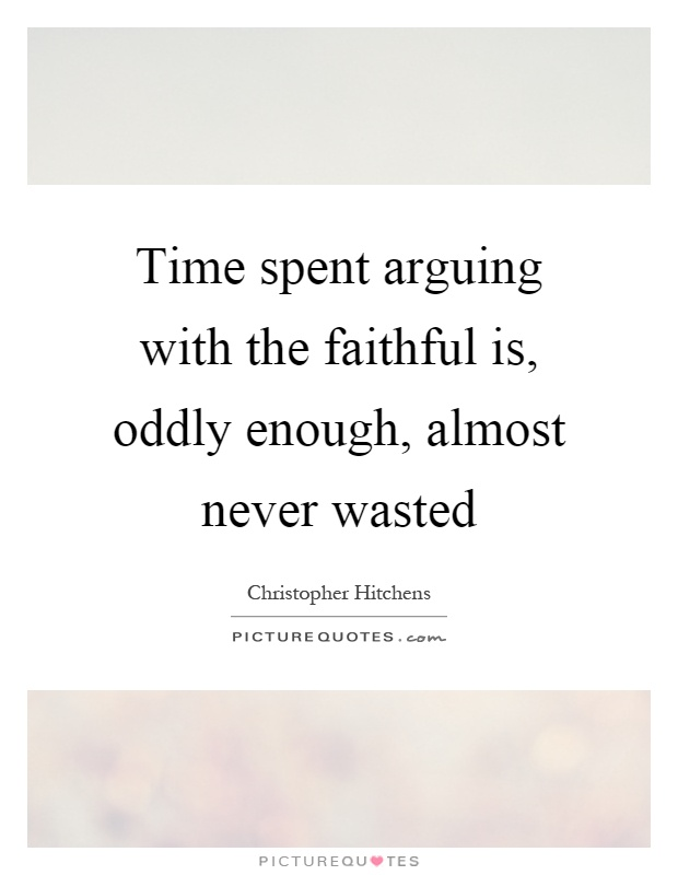 Time spent arguing with the faithful is, oddly enough, almost never wasted Picture Quote #1