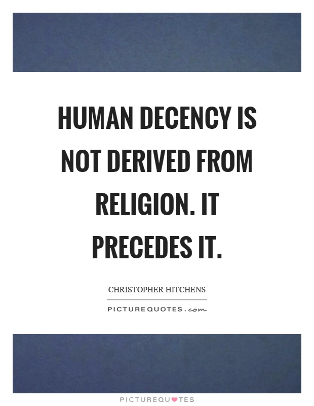 Human decency is not derived from religion. It precedes it Picture Quote #1