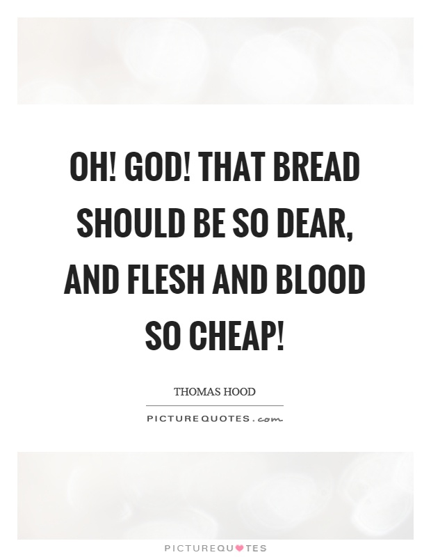 Oh! God! That bread should be so dear, and flesh and blood so cheap! Picture Quote #1