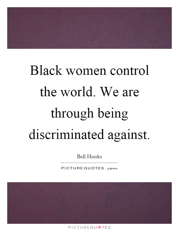 Black women control the world. We are through being discriminated against Picture Quote #1