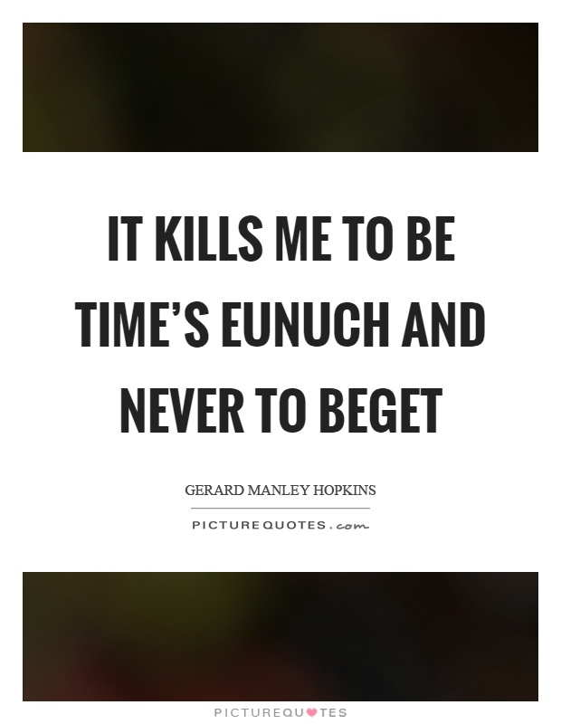 It kills me to be time's eunuch and never to beget Picture Quote #1