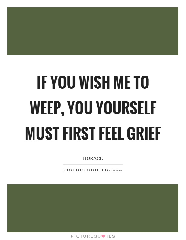 If you wish me to weep, you yourself must first feel grief Picture Quote #1