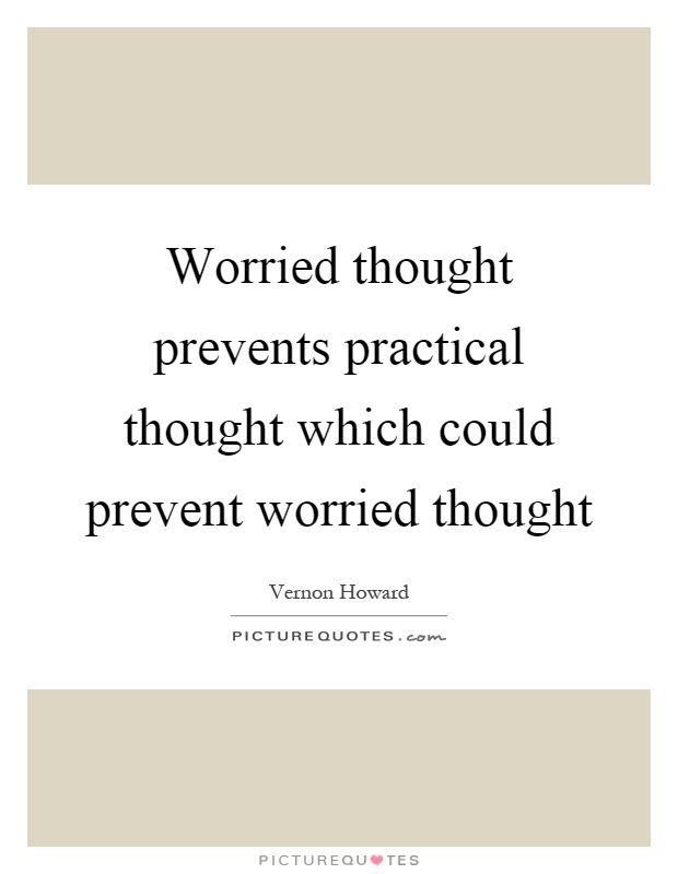 Worried thought prevents practical thought which could prevent worried thought Picture Quote #1
