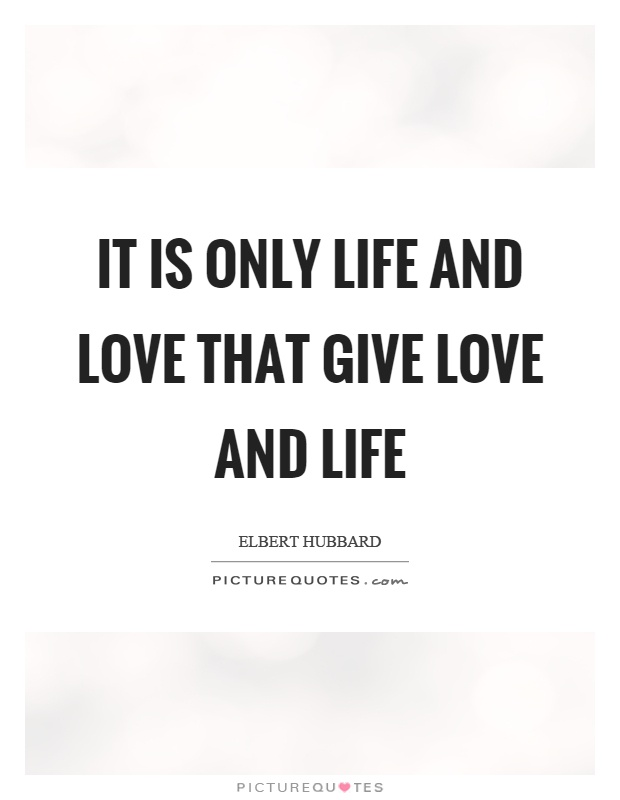 It is only life and love that give love and life Picture Quote #1