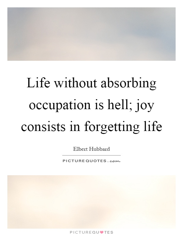 Life without absorbing occupation is hell; joy consists in forgetting life Picture Quote #1
