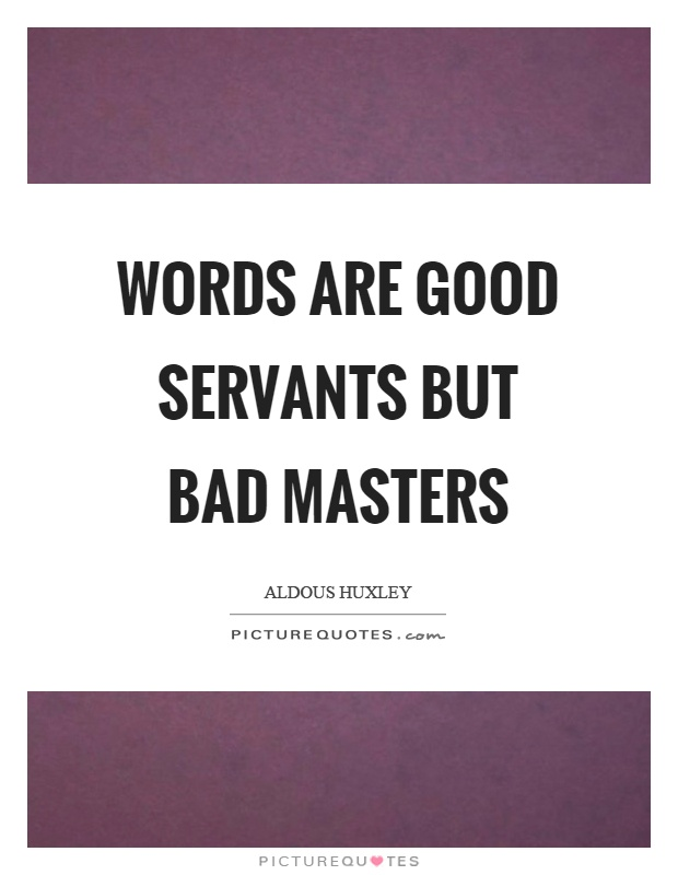 Words are good servants but bad masters Picture Quote #1