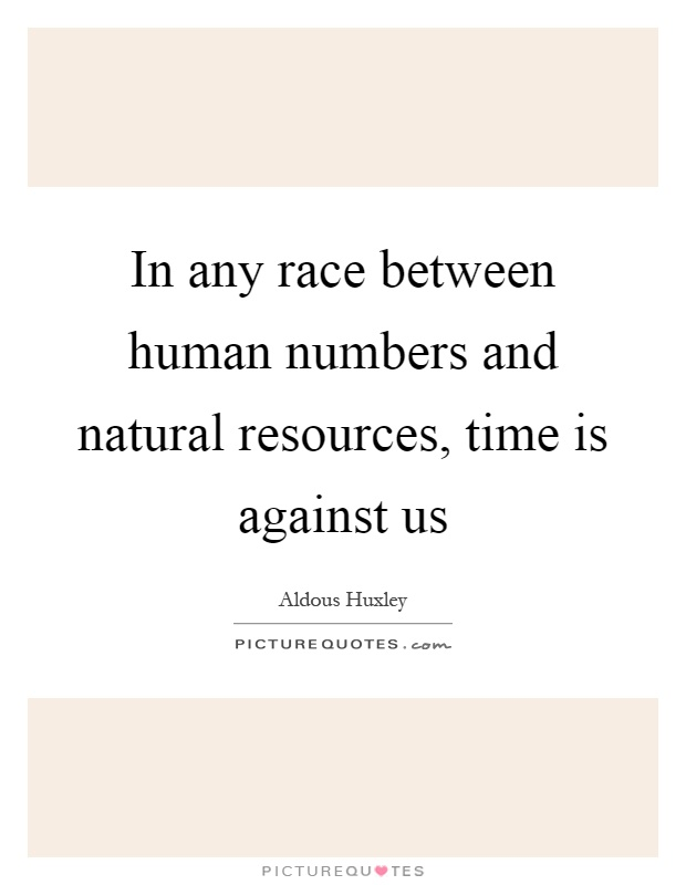 In any race between human numbers and natural resources, time is against us Picture Quote #1