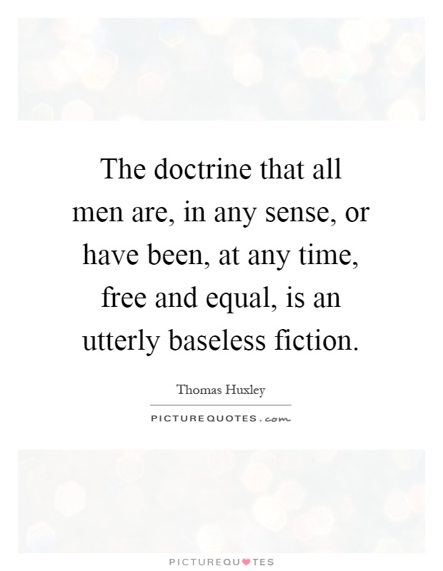 The doctrine that all men are, in any sense, or have been, at any time, free and equal, is an utterly baseless fiction Picture Quote #1