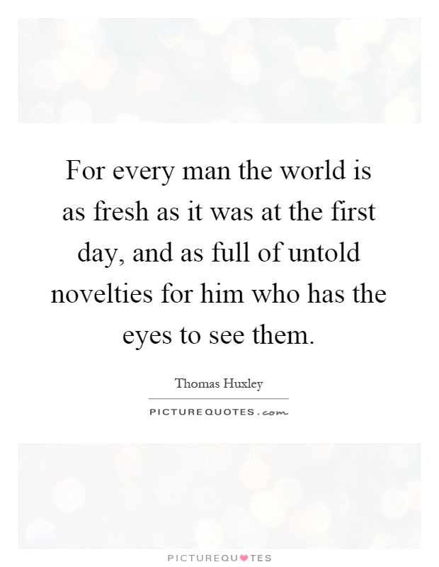 For every man the world is as fresh as it was at the first day, and as full of untold novelties for him who has the eyes to see them Picture Quote #1