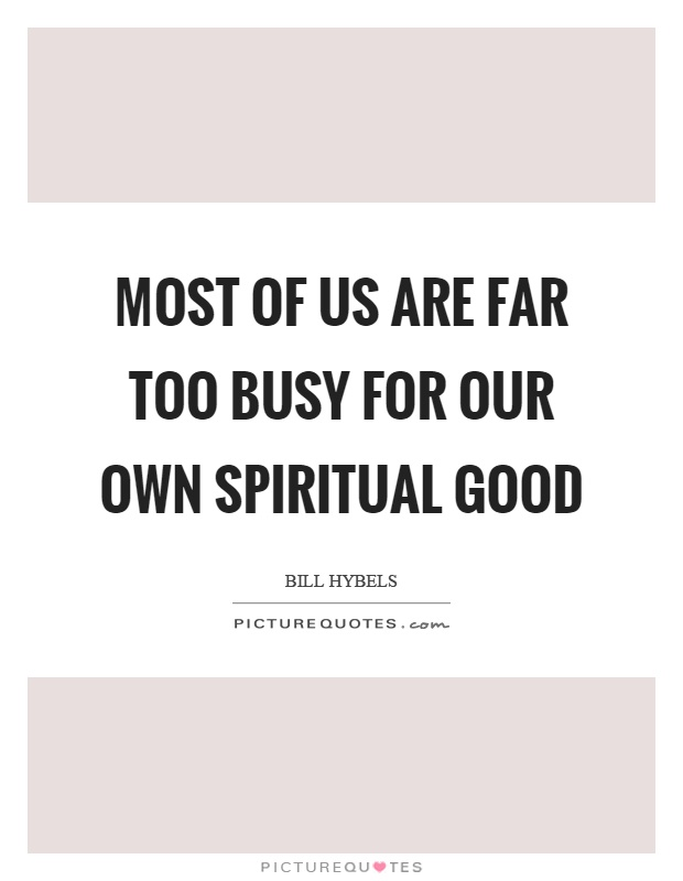Most of us are far too busy for our own spiritual good Picture Quote #1