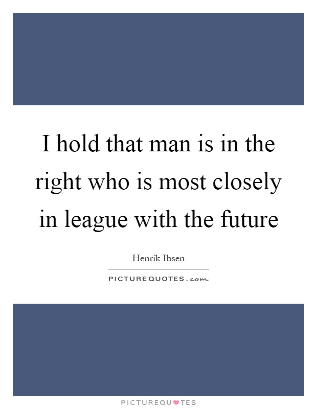 I hold that man is in the right who is most closely in league with the future Picture Quote #1