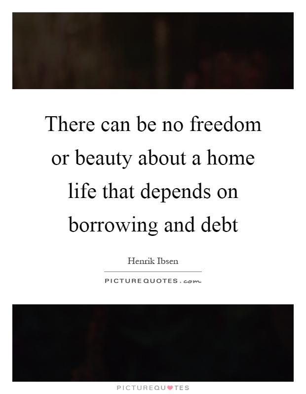 There can be no freedom or beauty about a home life that depends on borrowing and debt Picture Quote #1