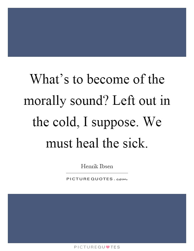 What's to become of the morally sound? Left out in the cold, I suppose. We must heal the sick Picture Quote #1