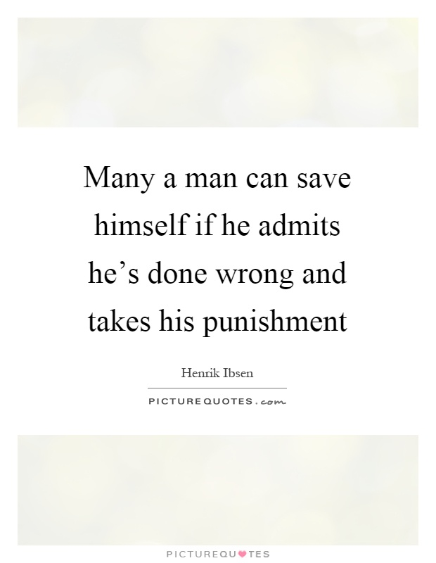 Many a man can save himself if he admits he's done wrong and takes his punishment Picture Quote #1