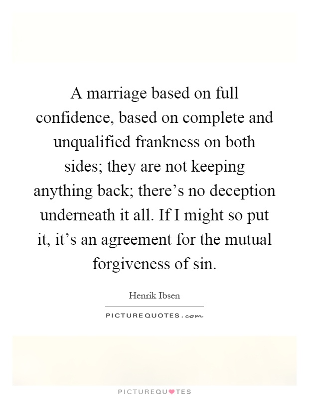 A marriage based on full confidence, based on complete and unqualified frankness on both sides; they are not keeping anything back; there's no deception underneath it all. If I might so put it, it's an agreement for the mutual forgiveness of sin Picture Quote #1
