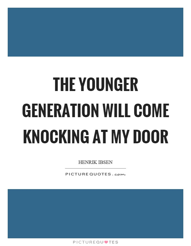 The younger generation will come knocking at my door Picture Quote #1