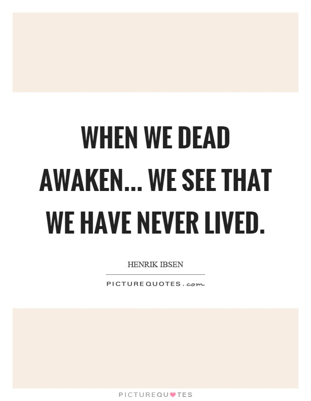 When we dead awaken... we see that we have never lived Picture Quote #1