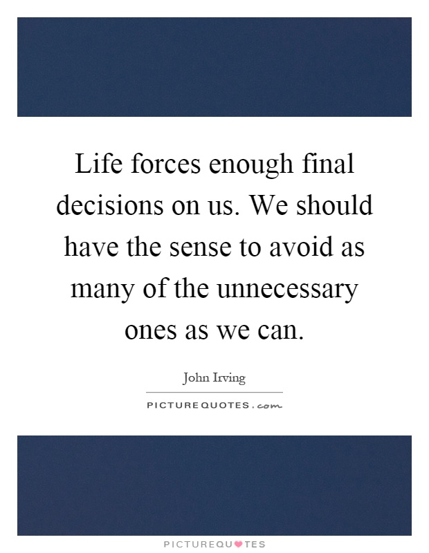 Life forces enough final decisions on us. We should have the sense to avoid as many of the unnecessary ones as we can Picture Quote #1