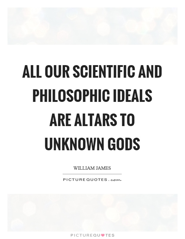All our scientific and philosophic ideals are altars to unknown gods Picture Quote #1