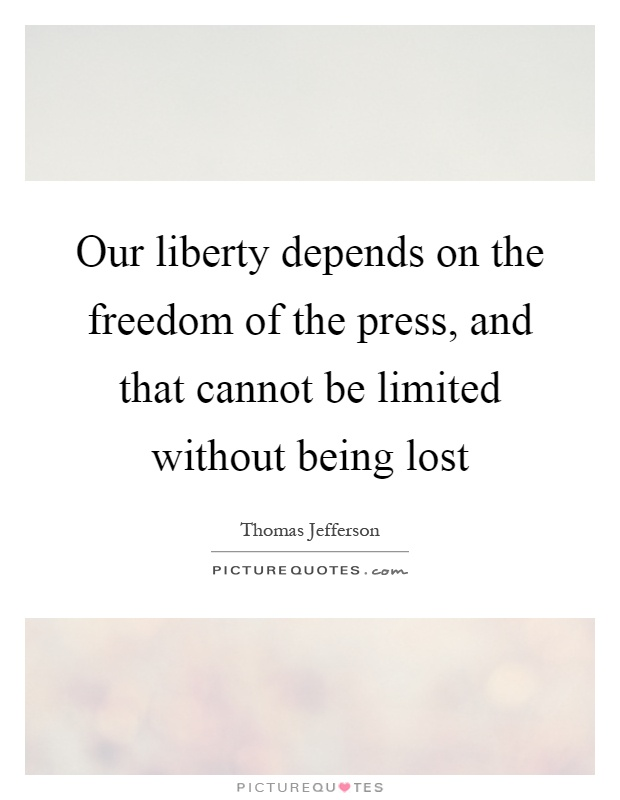 Our liberty depends on the freedom of the press, and that cannot be limited without being lost Picture Quote #1