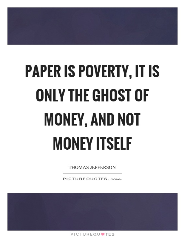 Paper is poverty, it is only the ghost of money, and not money itself Picture Quote #1