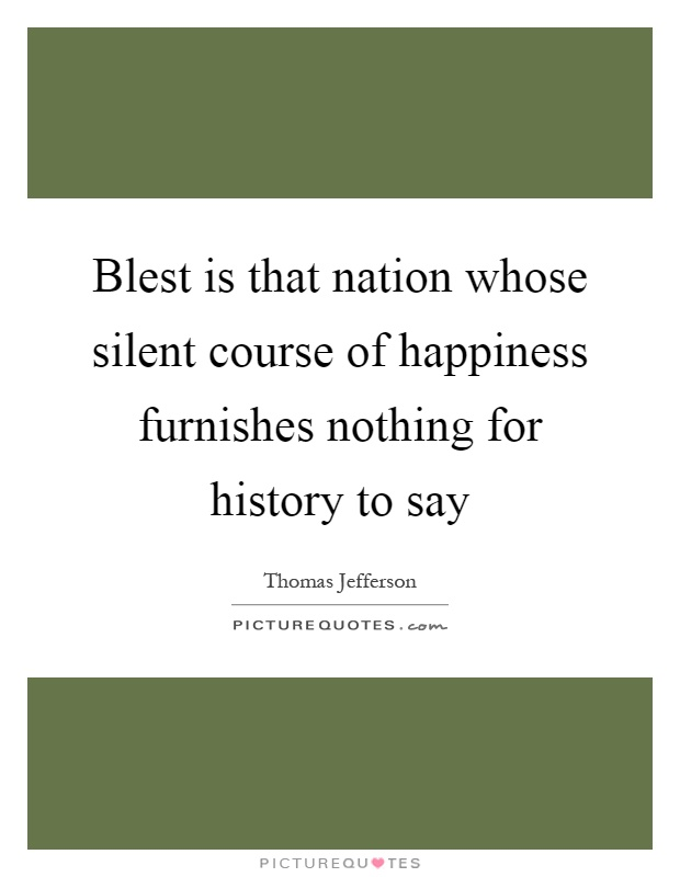 Blest is that nation whose silent course of happiness furnishes nothing for history to say Picture Quote #1